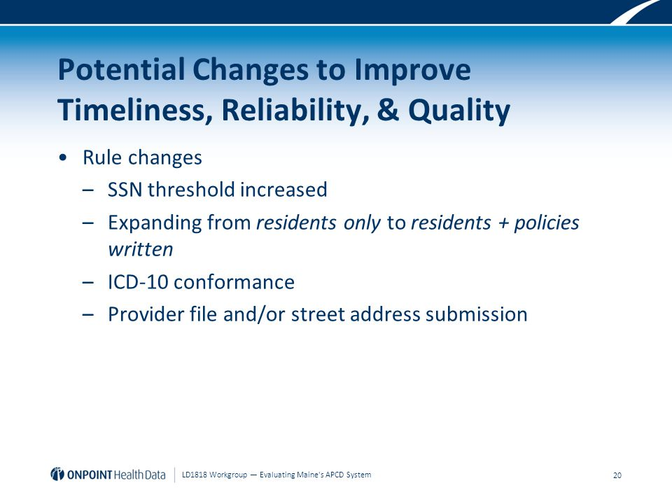 Potential Changes to Improve Timeliness, Reliability, & Quality Rule changes –SSN threshold increased –Expanding from residents only to residents + policies written –ICD-10 conformance –Provider file and/or street address submission 20 LD1818 Workgroup — Evaluating Maine s APCD System