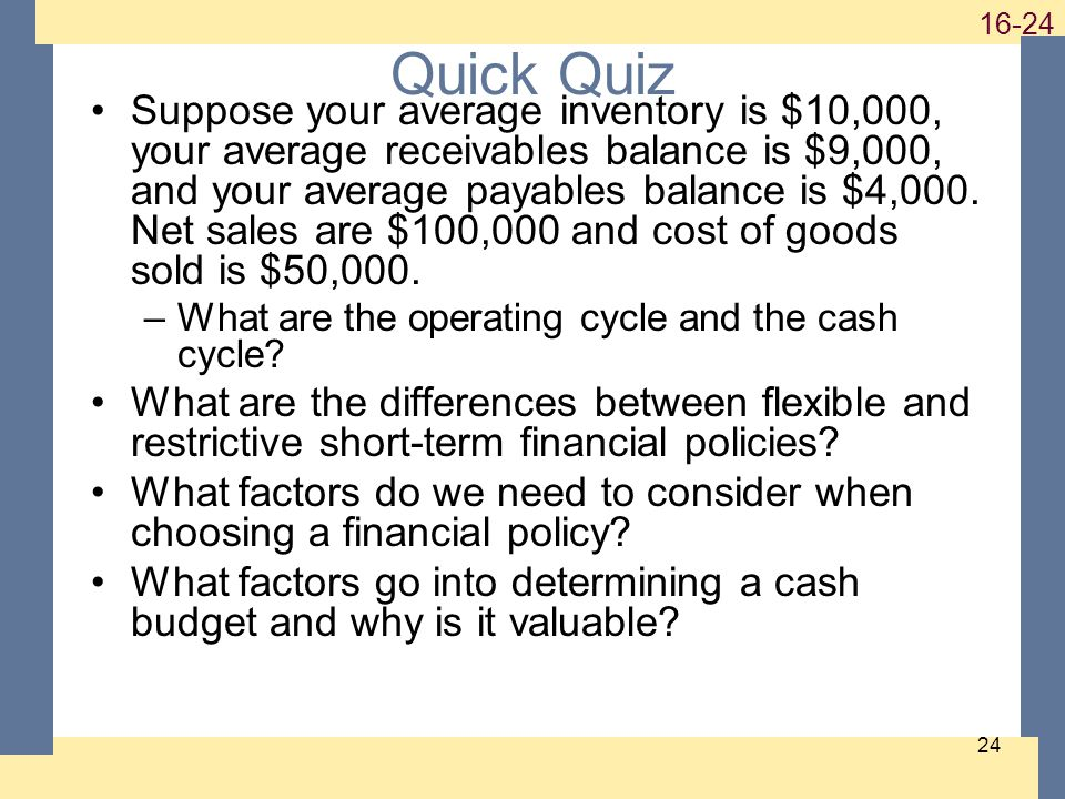 1-24 16-24 24 Quick Quiz Suppose your average inventory is $10,000, your average receivables balance is $9,000, and your average payables balance is $4,000.