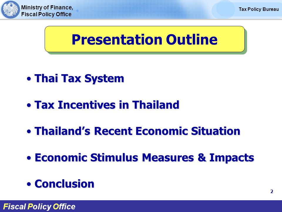 Ministry of Finance, Fiscal Policy Office Tax Policy Bureau Fiscal Policy Office Thai Tax System Thai Tax System Tax Incentives in Thailand Tax Incentives in Thailand Thailand's Recent Economic Situation Thailand's Recent Economic Situation Economic Stimulus Measures & Impacts Economic Stimulus Measures & Impacts Conclusion Conclusion Presentation Outline 2