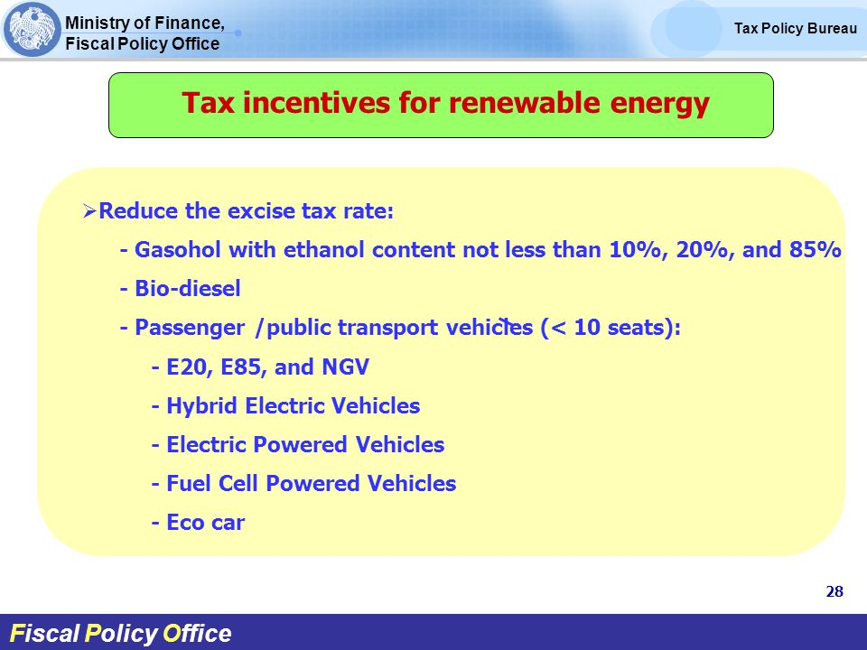 Ministry of Finance, Fiscal Policy Office Tax Policy Bureau Fiscal Policy Office Tax incentives for renewable energy  Reduce the excise tax rate: - Gasohol with ethanol content not less than 10%, 20%, and 85% - Bio-diesel - Passenger /public transport vehicles (< 10 seats): - E20, E85, and NGV - Hybrid Electric Vehicles - Electric Powered Vehicles - Fuel Cell Powered Vehicles - Eco car 28