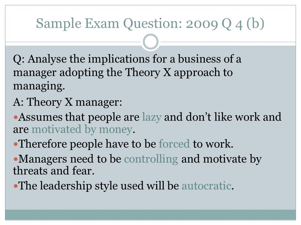 Sample Exam Question: 2009 Q 4 (b) Q: Analyse the implications for a business of a manager adopting the Theory X approach to managing.