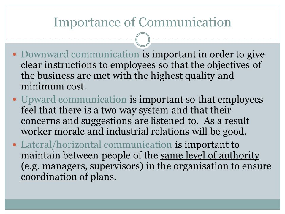 Importance of Communication Downward communication is important in order to give clear instructions to employees so that the objectives of the business are met with the highest quality and minimum cost.