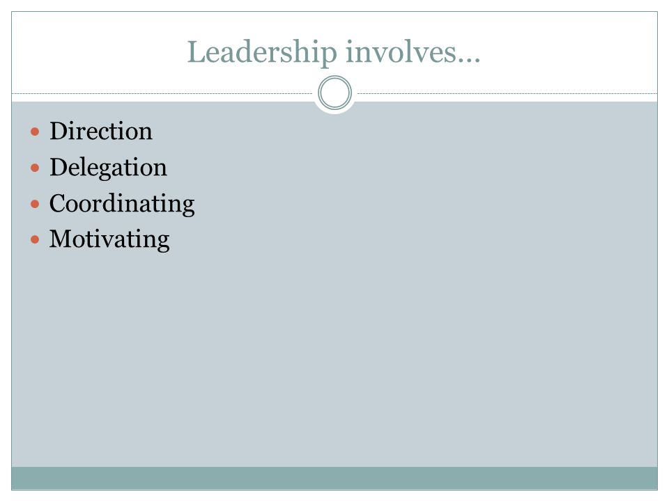 Leadership involves… Direction Delegation Coordinating Motivating