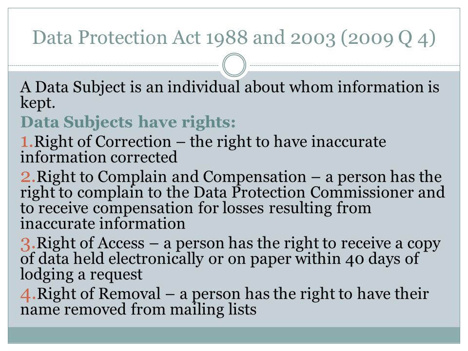 Data Protection Act 1988 and 2003 (2009 Q 4) A Data Subject is an individual about whom information is kept.