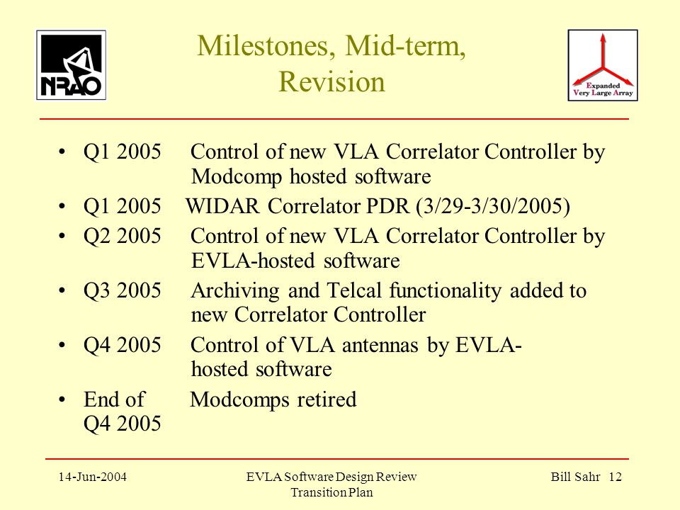 14-Jun-2004EVLA Software Design Review Transition Plan Bill Sahr 12 Milestones, Mid-term, Revision Q Control of new VLA Correlator Controller by Modcomp hosted software Q WIDAR Correlator PDR (3/29-3/30/2005) Q Control of new VLA Correlator Controller by EVLA-hosted software Q Archiving and Telcal functionality added to new Correlator Controller Q Control of VLA antennas by EVLA- hosted software End of Modcomps retired Q4 2005