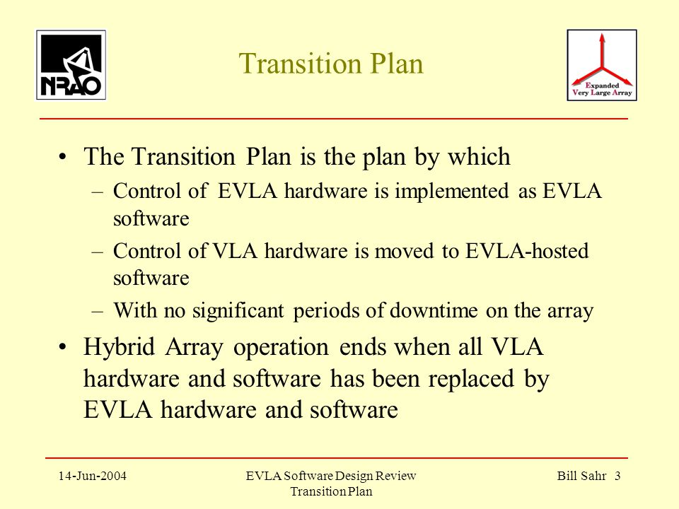 14-Jun-2004EVLA Software Design Review Transition Plan Bill Sahr 3 Transition Plan The Transition Plan is the plan by which –Control of EVLA hardware is implemented as EVLA software –Control of VLA hardware is moved to EVLA-hosted software –With no significant periods of downtime on the array Hybrid Array operation ends when all VLA hardware and software has been replaced by EVLA hardware and software