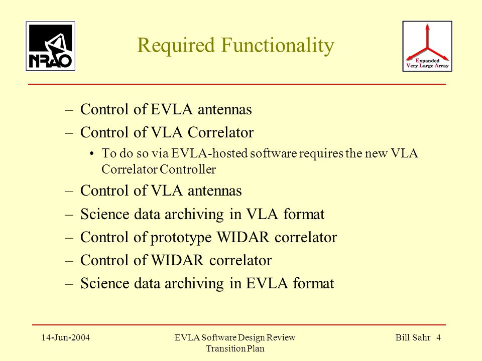 14-Jun-2004EVLA Software Design Review Transition Plan Bill Sahr 4 Required Functionality –Control of EVLA antennas –Control of VLA Correlator To do so via EVLA-hosted software requires the new VLA Correlator Controller –Control of VLA antennas –Science data archiving in VLA format –Control of prototype WIDAR correlator –Control of WIDAR correlator –Science data archiving in EVLA format