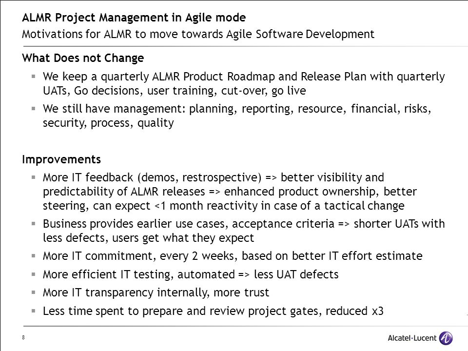 8 ALMR Project Management in Agile mode Motivations for ALMR to move towards Agile Software Development What Does not Change  We keep a quarterly ALMR Product Roadmap and Release Plan with quarterly UATs, Go decisions, user training, cut-over, go live  We still have management: planning, reporting, resource, financial, risks, security, process, quality Improvements  More IT feedback (demos, restrospective) => better visibility and predictability of ALMR releases => enhanced product ownership, better steering, can expect <1 month reactivity in case of a tactical change  Business provides earlier use cases, acceptance criteria => shorter UATs with less defects, users get what they expect  More IT commitment, every 2 weeks, based on better IT effort estimate  More efficient IT testing, automated => less UAT defects  More IT transparency internally, more trust  Less time spent to prepare and review project gates, reduced x3