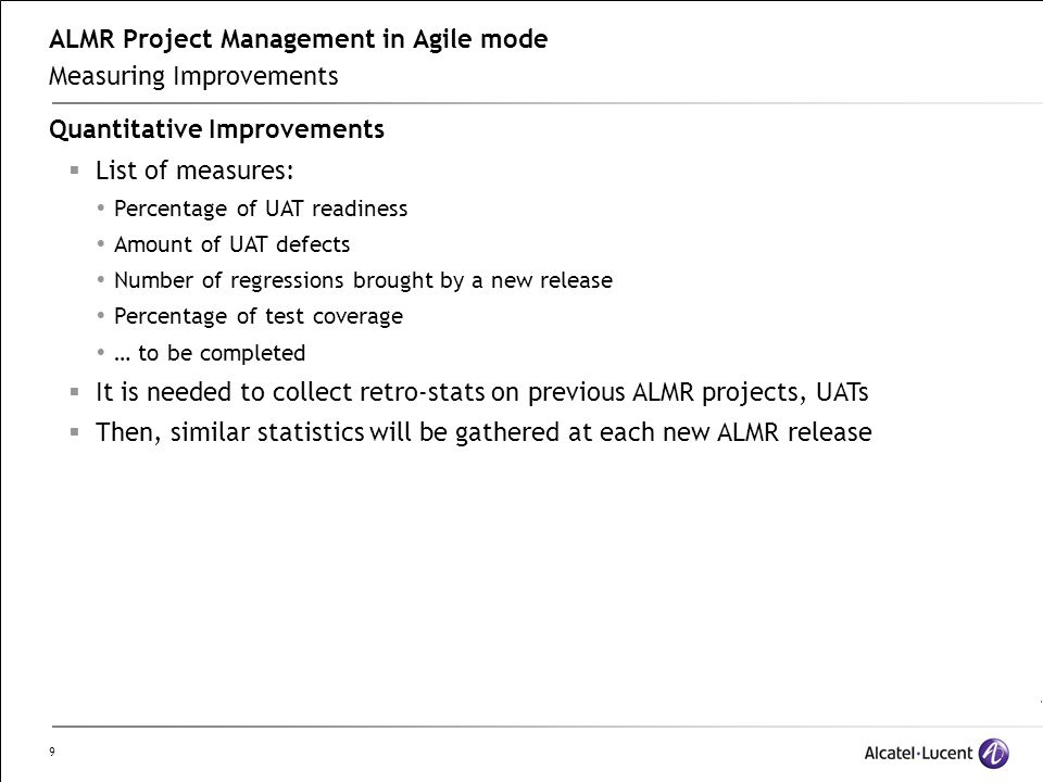 9 ALMR Project Management in Agile mode Measuring Improvements Quantitative Improvements  List of measures:  Percentage of UAT readiness  Amount of