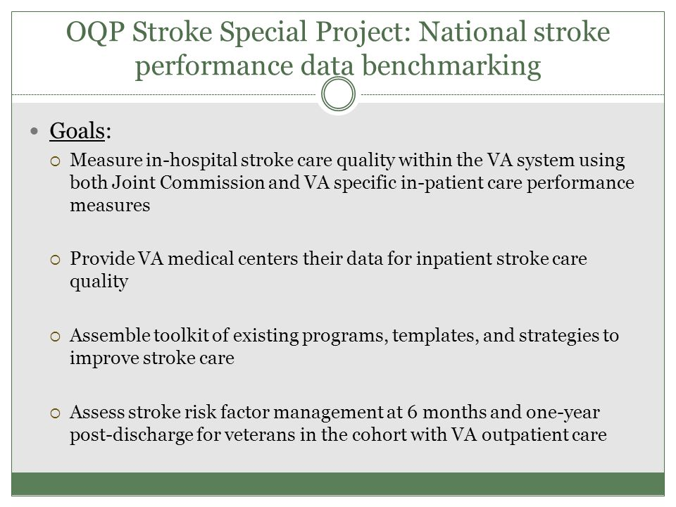 OQP Stroke Special Project: National stroke performance data benchmarking Goals:  Measure in-hospital stroke care quality within the VA system using