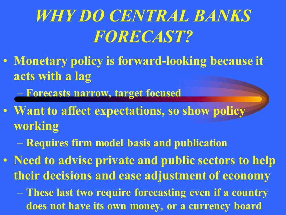 WHY DO CENTRAL BANKS FORECAST? Monetary policy is forward-looking because it acts with a lag –Forecasts narrow, target focused Want to affect expectat