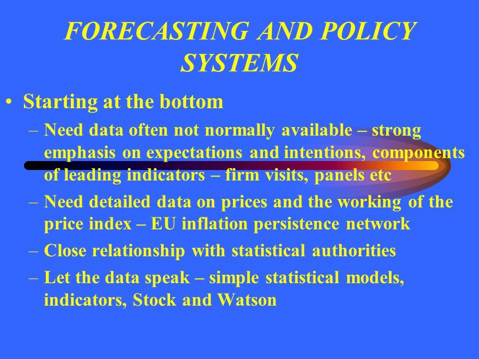 FORECASTING AND POLICY SYSTEMS The basis for a forecast –As realistic as possible – endogenous monetary policy –Market expectations or model driven not constant rates –What about fiscal policy.