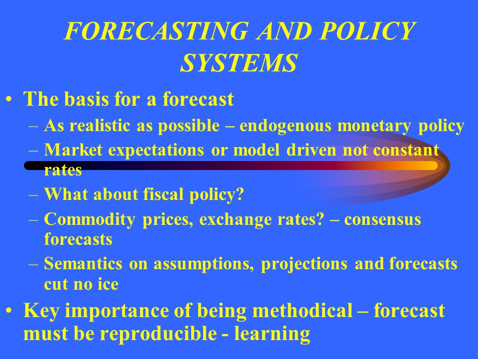 FORECASTING AND POLICY SYSTEMS The basis for a forecast –As realistic as possible – endogenous monetary policy –Market expectations or model driven no