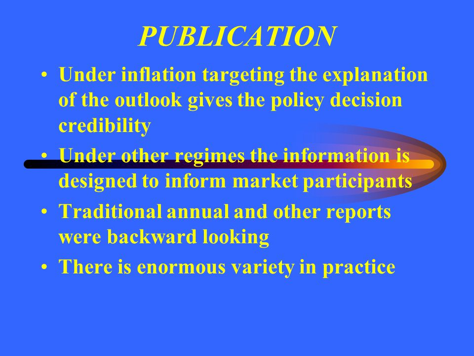 PUBLICATION Under inflation targeting the explanation of the outlook gives the policy decision credibility Under other regimes the information is desi