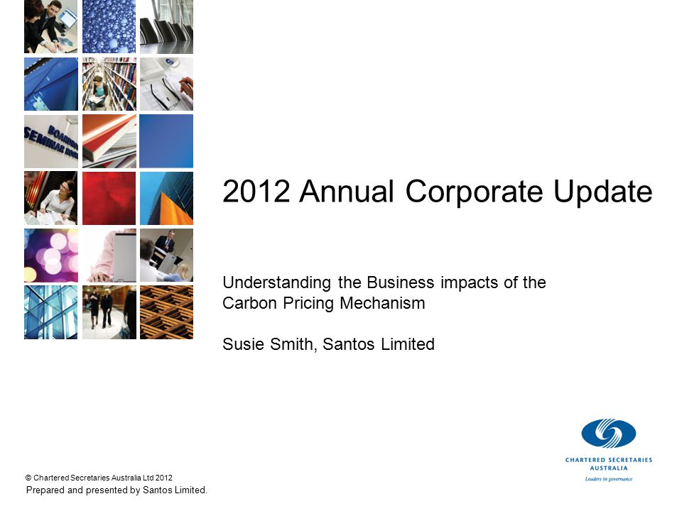 © Chartered Secretaries Australia Ltd 2012 Prepared and presented by Santos Limited. 2012 Annual Corporate Update Understanding the Business impacts o