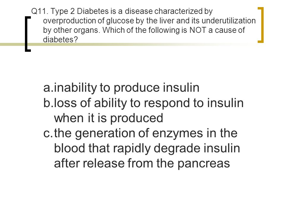 Q11. Type 2 Diabetes is a disease characterized by overproduction of glucose by the liver and its underutilization by other organs. Which of the follo
