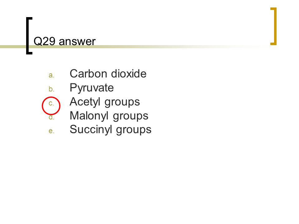 Q29 answer a. Carbon dioxide b. Pyruvate c. Acetyl groups d. Malonyl groups e. Succinyl groups