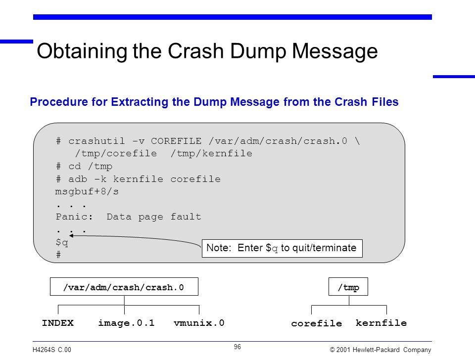 © 2001 Hewlett-Packard Company H4264S C.00 96 Obtaining the Crash Dump Message /var/adm/crash/crash.0 image.0.1INDEXvmunix.0 corefile Procedure for Extracting the Dump Message from the Crash Files /tmp kernfile # crashutil -v COREFILE /var/adm/crash/crash.0 \ /tmp/corefile /tmp/kernfile # cd /tmp # adb -k kernfile corefile msgbuf+8/s...