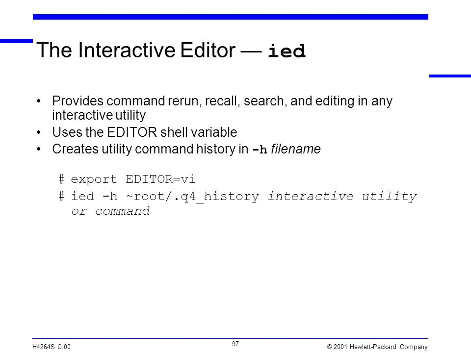 © 2001 Hewlett-Packard Company H4264S C.00 97 The Interactive Editor — ied Provides command rerun, recall, search, and editing in any interactive utility Uses the EDITOR shell variable Creates utility command history in -h filename #export EDITOR=vi #ied -h ~root/.q4_history interactive utility or command