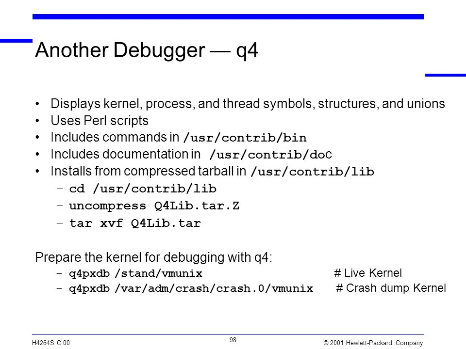 © 2001 Hewlett-Packard Company H4264S C.00 98 Another Debugger — q4 Displays kernel, process, and thread symbols, structures, and unions Uses Perl scripts Includes commands in /usr/contrib/bin Includes documentation in /usr/contrib/do c Installs from compressed tarball in /usr/contrib/lib –cd /usr/contrib/lib –uncompress Q4Lib.tar.Z –tar xvf Q4Lib.tar Prepare the kernel for debugging with q4: –q4pxdb /stand/vmunix # Live Kernel –q4pxdb /var/adm/crash/crash.0/vmunix # Crash dump Kernel