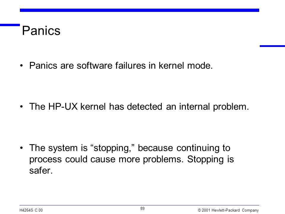 © 2001 Hewlett-Packard Company H4264S C.00 89 Panics Panics are software failures in kernel mode. The HP-UX kernel has detected an internal problem. T