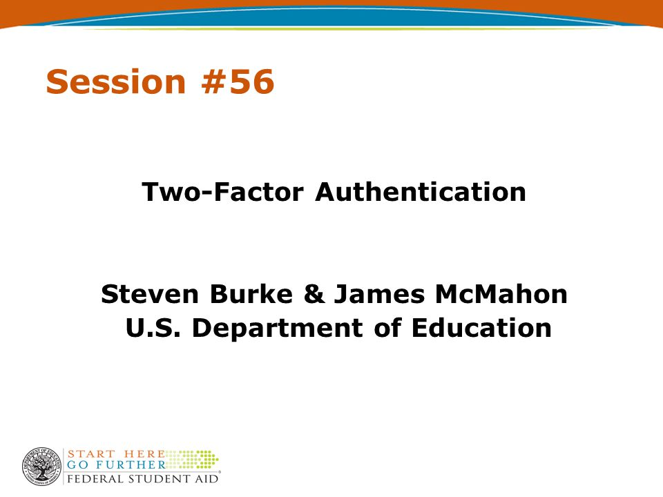 Session #56 Two-Factor Authentication Steven Burke & James McMahon U.S. Department of Education