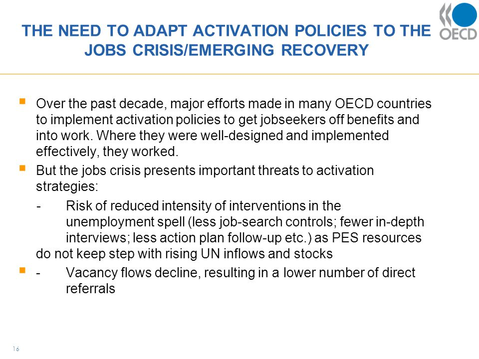THE NEED TO ADAPT ACTIVATION POLICIES TO THE JOBS CRISIS/EMERGING RECOVERY  Over the past decade, major efforts made in many OECD countries to implement activation policies to get jobseekers off benefits and into work.