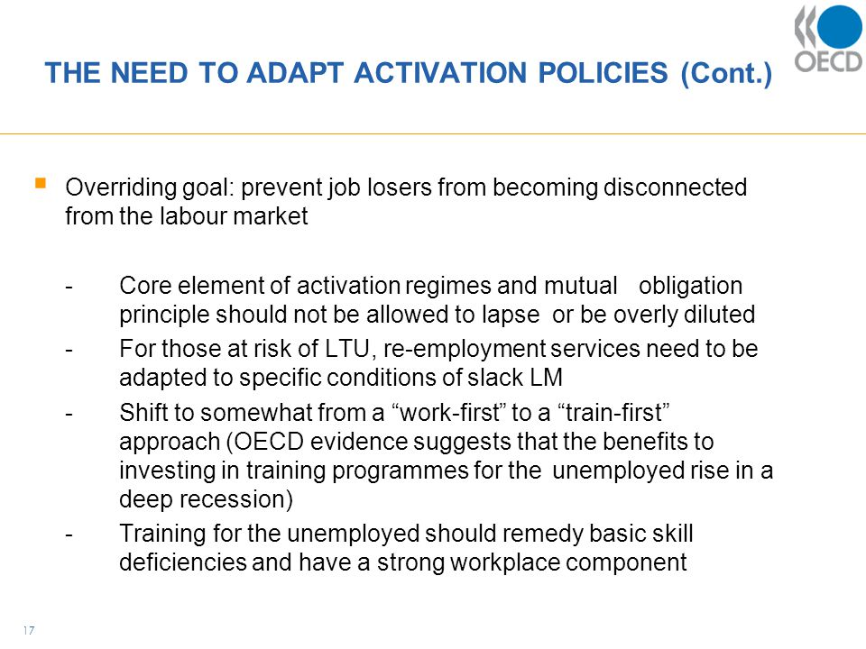 THE NEED TO ADAPT ACTIVATION POLICIES (Cont.)  Overriding goal: prevent job losers from becoming disconnected from the labour market -Core element of activation regimes and mutual obligation principle should not be allowed to lapse or be overly diluted -For those at risk of LTU, re-employment services need to be adapted to specific conditions of slack LM -Shift to somewhat from a work-first to a train-first approach (OECD evidence suggests that the benefits to investing in training programmes for the unemployed rise in a deep recession) -Training for the unemployed should remedy basic skill deficiencies and have a strong workplace component 17
