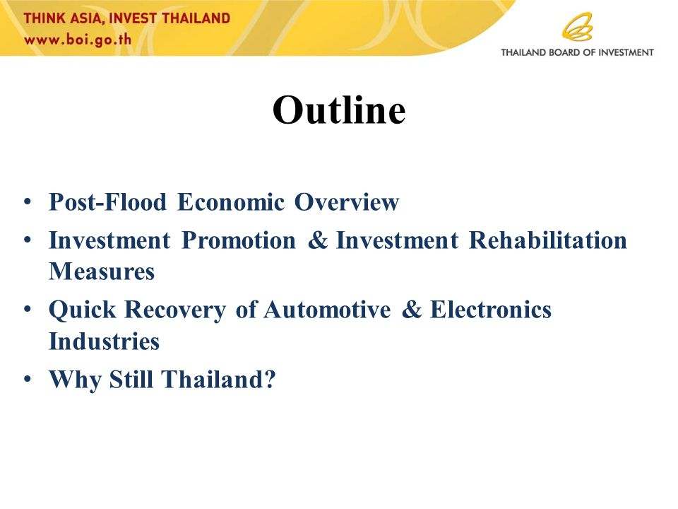 Outline Post-Flood Economic Overview Investment Promotion & Investment Rehabilitation Measures Quick Recovery of Automotive & Electronics Industries Why Still Thailand
