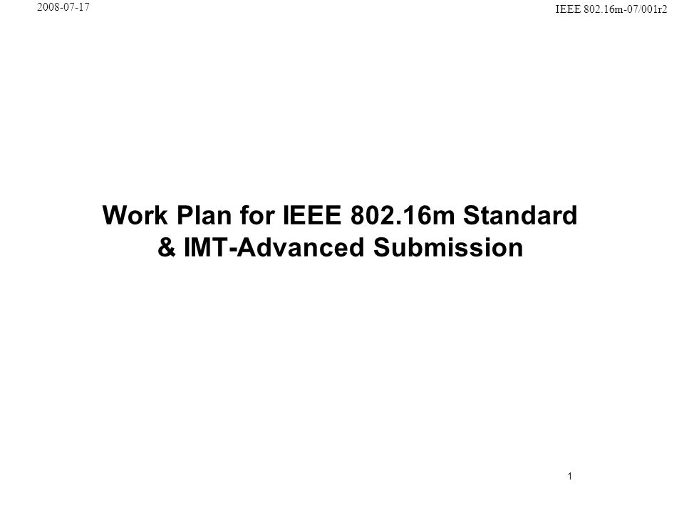 1 IEEE 802.16m-07/001r2 2008-07-17 Work Plan for IEEE 802.16m Standard & IMT-Advanced Submission