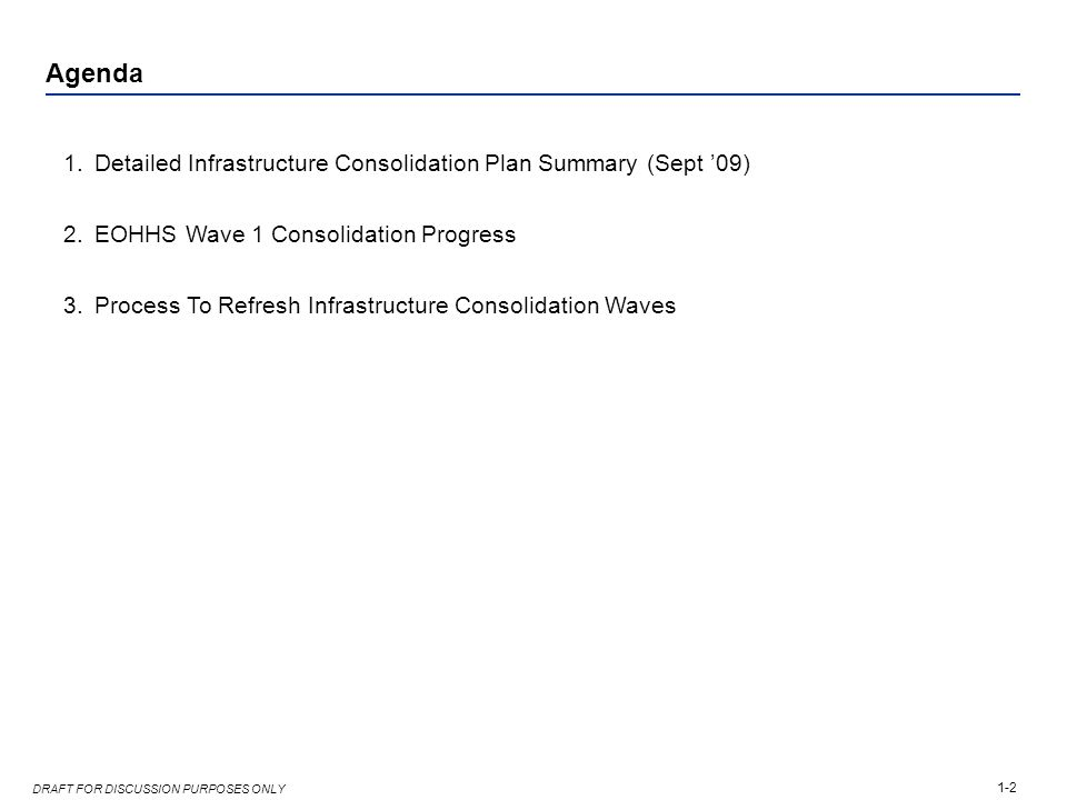 1-2 DRAFT FOR DISCUSSION PURPOSES ONLY Agenda 1.Detailed Infrastructure Consolidation Plan Summary (Sept '09) 2.EOHHS Wave 1 Consolidation Progress 3.