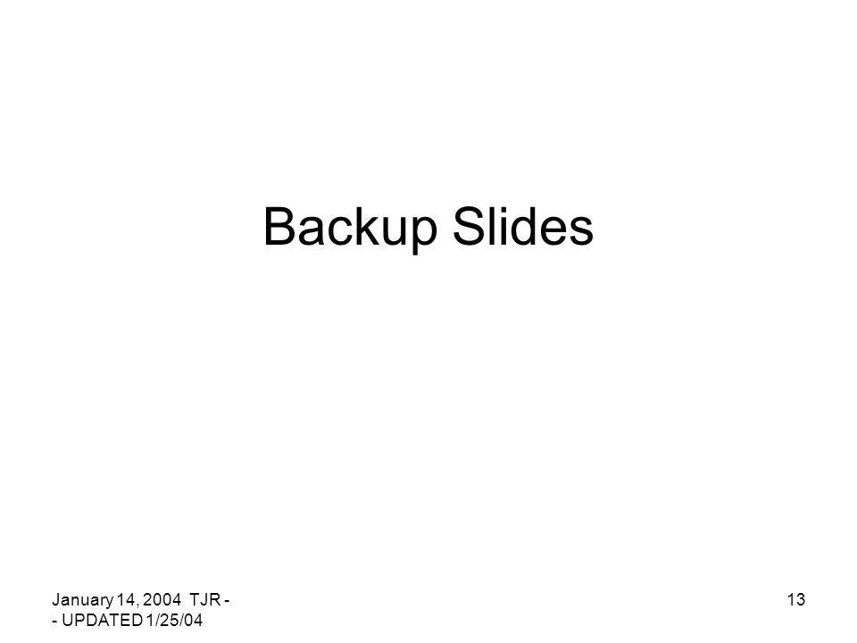 January 14, 2004 TJR - - UPDATED 1/25/04 13 Backup Slides
