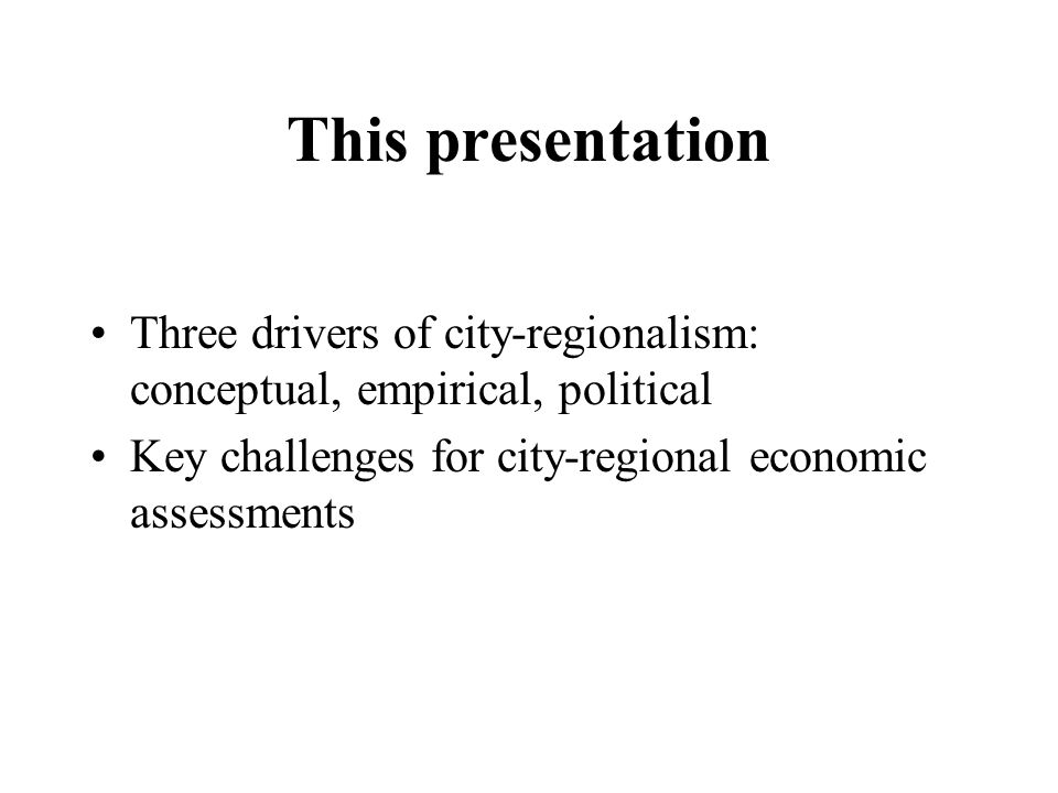 This presentation Three drivers of city-regionalism: conceptual, empirical, political Key challenges for city-regional economic assessments