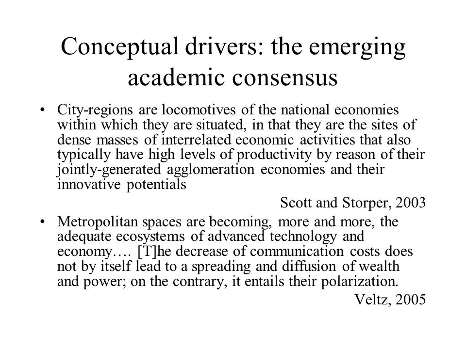 Conceptual drivers: the emerging academic consensus City-regions are locomotives of the national economies within which they are situated, in that they are the sites of dense masses of interrelated economic activities that also typically have high levels of productivity by reason of their jointly-generated agglomeration economies and their innovative potentials Scott and Storper, 2003 Metropolitan spaces are becoming, more and more, the adequate ecosystems of advanced technology and economy….