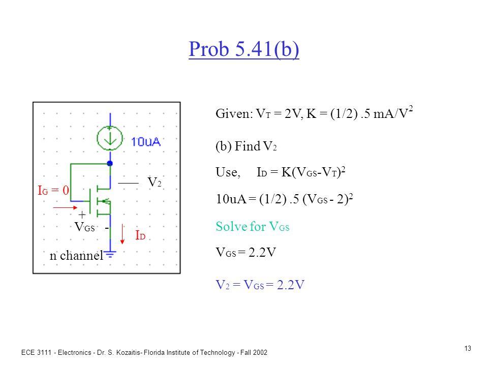 ECE 3111 - Electronics - Dr. S. Kozaitis- Florida Institute of Technology - Fall 2002 12 Prob 5.41(a) Given: V T = 2V, K = (1/2).5 mA/V 2 (a) Find V 1