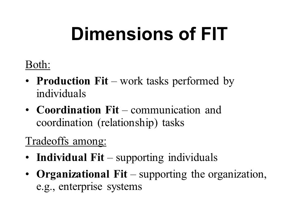 Dimensions of FIT Both: Production Fit – work tasks performed by individuals Coordination Fit – communication and coordination (relationship) tasks Tradeoffs among: Individual Fit – supporting individuals Organizational Fit – supporting the organization, e.g., enterprise systems