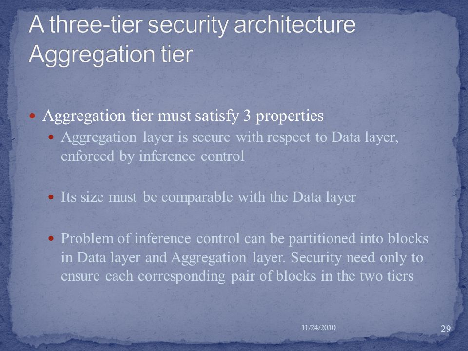 Aggregation tier must satisfy 3 properties Aggregation layer is secure with respect to Data layer, enforced by inference control Its size must be comparable with the Data layer Problem of inference control can be partitioned into blocks in Data layer and Aggregation layer.