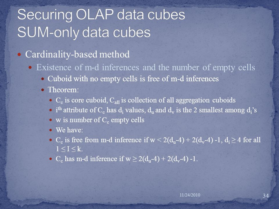 Cardinality-based method Existence of m-d inferences and the number of empty cells Cuboid with no empty cells is free of m-d inferences Theorem: C c is core cuboid, C all is collection of all aggregation cuboids i th attribute of C c has d i values, d u and d v is the 2 smallest among d i 's w is number of C c empty cells We have: C c is free from m-d inference if w < 2(d u -4) + 2(d v -4) -1, d i ≥ 4 for all 1 ≤ I ≤ k.