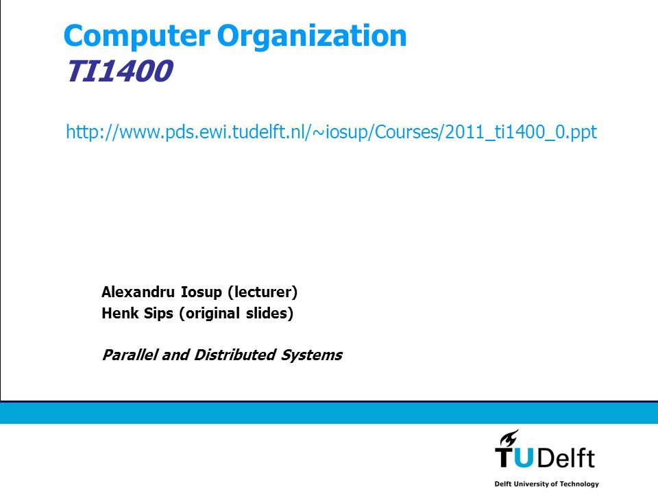 Computer Organization TI1400 Alexandru Iosup (lecturer) Henk Sips (original slides) Parallel and Distributed Systems http://www.pds.ewi.tudelft.nl/~io