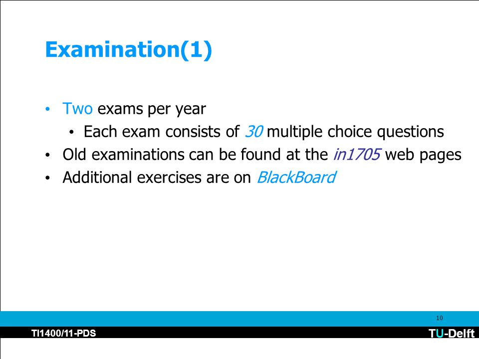 TU-Delft TI1400/11-PDS 10 Examination(1) Two exams per year Each exam consists of 30 multiple choice questions Old examinations can be found at the in