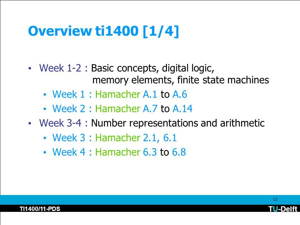 TU-Delft TI1400/11-PDS 12 Overview ti1400 [1/4] Week 1-2 : Basic concepts, digital logic, memory elements, finite state machines Week 1 : Hamacher A.1