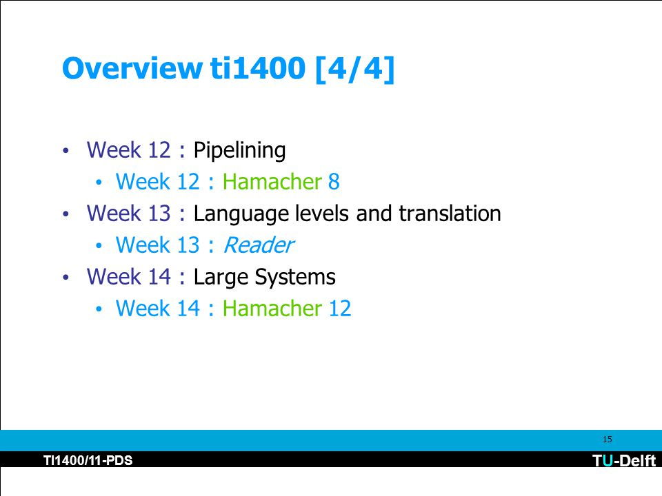TU-Delft TI1400/11-PDS 15 Overview ti1400 [4/4] Week 12 : Pipelining Week 12 : Hamacher 8 Week 13 : Language levels and translation Week 13 : Reader W