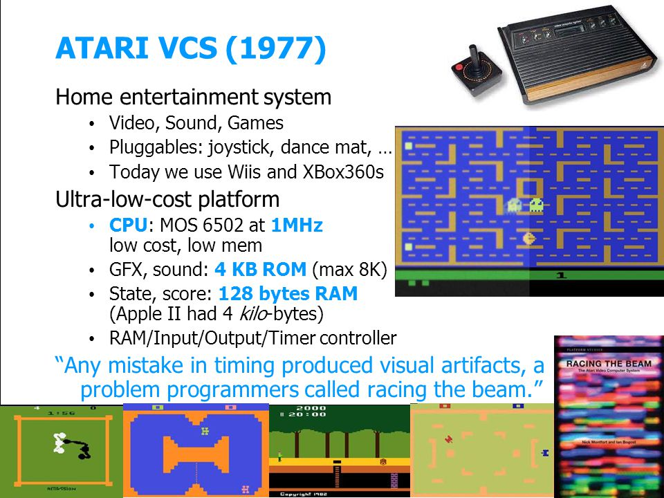 ATARI VCS (1977) Home entertainment system Video, Sound, Games Pluggables: joystick, dance mat, … Today we use Wiis and XBox360s Ultra-low-cost platform CPU: MOS 6502 at 1MHz low cost, low mem GFX, sound: 4 KB ROM (max 8K) State, score: 128 bytes RAM (Apple II had 4 kilo-bytes) RAM/Input/Output/Timer controller Any mistake in timing produced visual artifacts, a problem programmers called racing the beam.