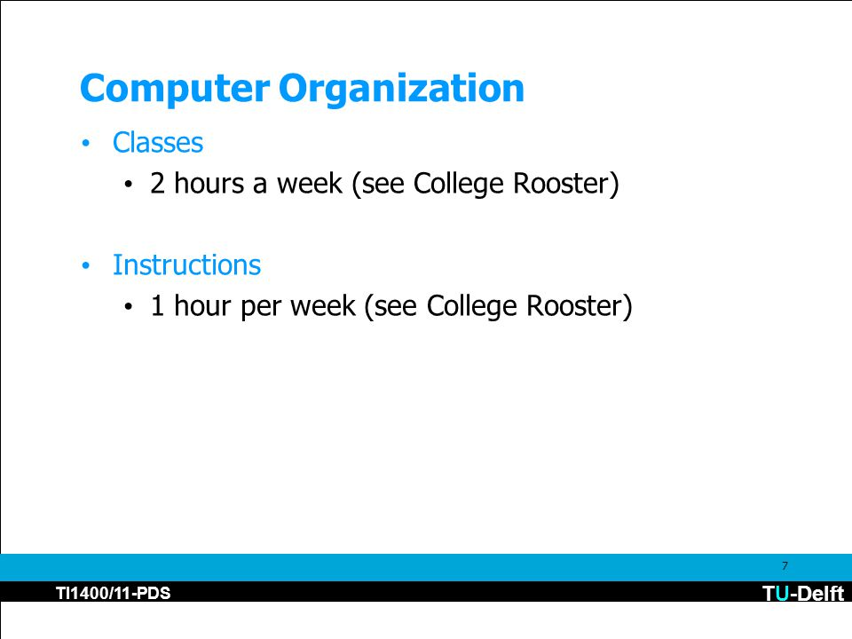 TU-Delft TI1400/11-PDS 7 Computer Organization Classes 2 hours a week (see College Rooster) Instructions 1 hour per week (see College Rooster)
