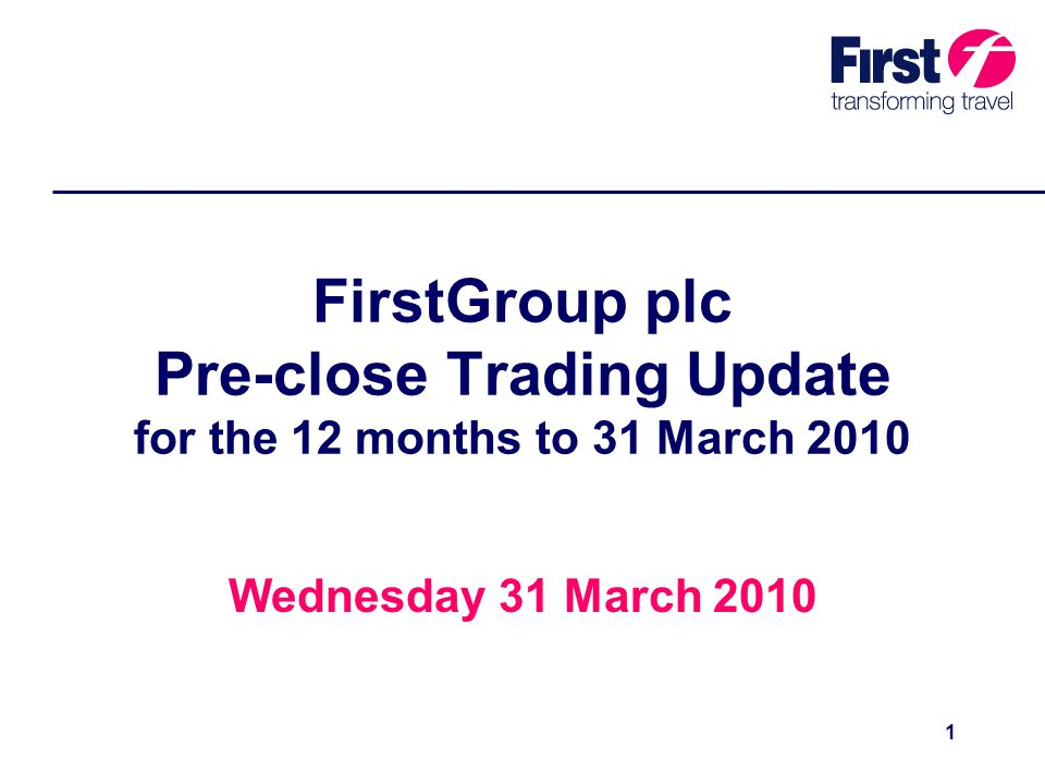 1 FirstGroup plc Pre-close Trading Update for the 12 months to 31 March 2010 Wednesday 31 March 2010