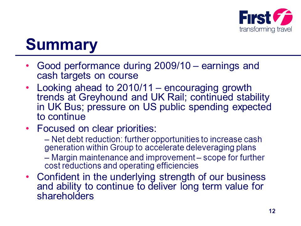 12 Summary Good performance during 2009/10 – earnings and cash targets on course Looking ahead to 2010/11 – encouraging growth trends at Greyhound and