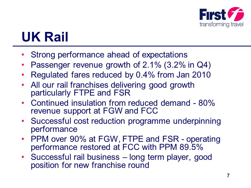 7 UK Rail Strong performance ahead of expectations Passenger revenue growth of 2.1% (3.2% in Q4) Regulated fares reduced by 0.4% from Jan 2010 All our rail franchises delivering good growth particularly FTPE and FSR Continued insulation from reduced demand - 80% revenue support at FGW and FCC Successful cost reduction programme underpinning performance PPM over 90% at FGW, FTPE and FSR - operating performance restored at FCC with PPM 89.5% Successful rail business – long term player, good position for new franchise round