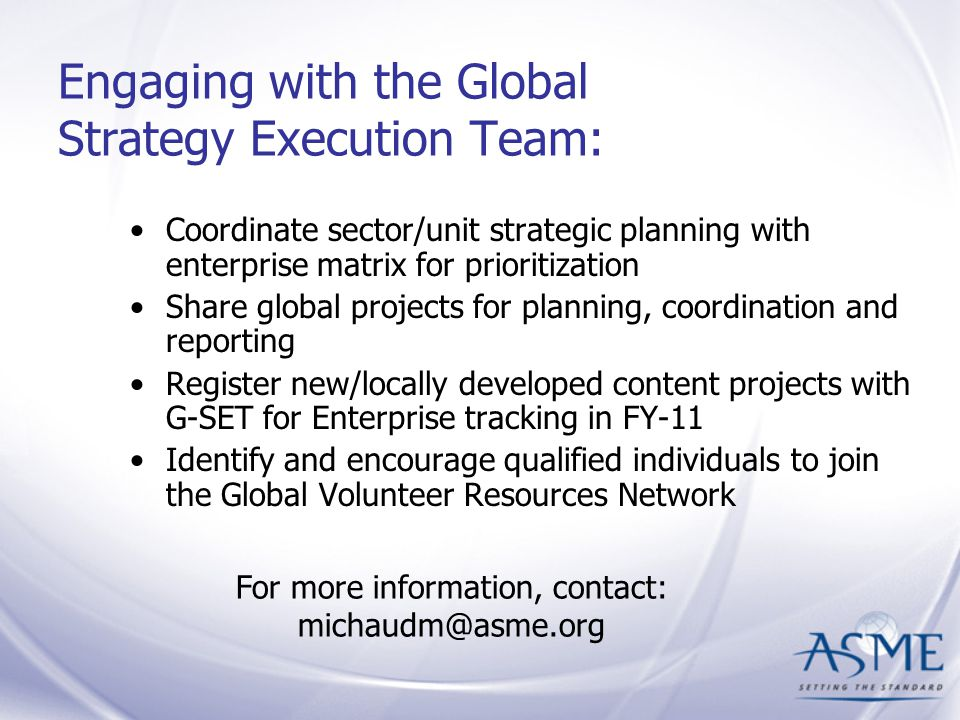 Engaging with the Global Strategy Execution Team: Coordinate sector/unit strategic planning with enterprise matrix for prioritization Share global projects for planning, coordination and reporting Register new/locally developed content projects with G-SET for Enterprise tracking in FY-11 Identify and encourage qualified individuals to join the Global Volunteer Resources Network For more information, contact: michaudm@asme.org