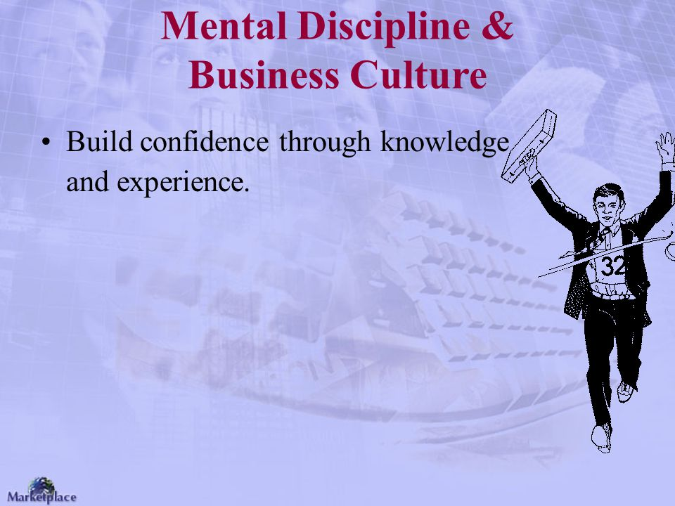 Mental Discipline & Business Culture Build confidence through knowledge and experience.