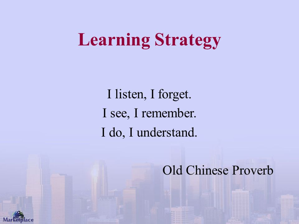 Learning Strategy I listen, I forget. I see, I remember. I do, I understand. Old Chinese Proverb